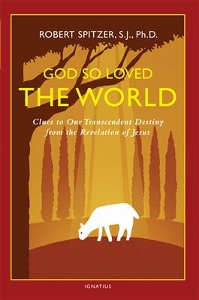 GOD SO LOVED THE WORLD Clues to Our Transcendent Destiny from the Revelation of Jesus by ROBERT SPITZER, S.J., Ph.D.