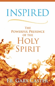 INSPIRED The Powerful Presence of the Holy Spirit by FR. GARY CASTER