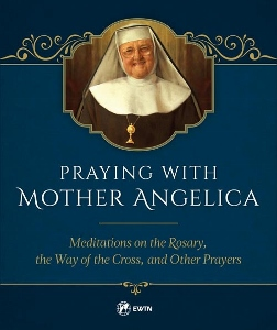 PRAYING WITH MOTHER ANGELICA  Meditations on the Rosary, the Way of the Cross, and Other Prayers