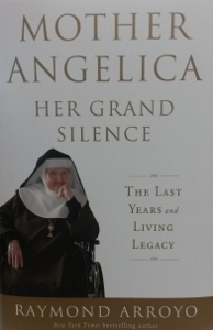 MOTHER ANGELICA - HER GRAND SILENCE - The last years and living legacy  by Raymond Arroyo   Hardcover