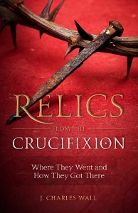 RELICS FROM THE CRUCIFIXION Where They Went and How They Got There by J. CHARLES WALL