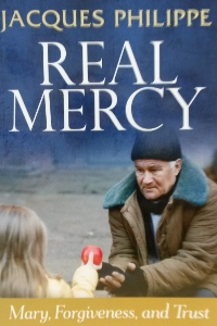 REAL MERCY Mary, Forgiveness, and Trust by JACQUES PHILIPPE