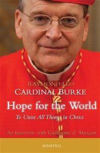 HOPE FOR THE WORLD To Unite All Things in Christ by RAMOND CARDINAL BURKE WITH GUILLAUME D'ALANCON